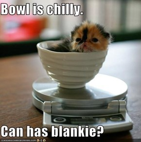 Bowl is chilly.  Can has blankie?