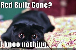 Red Bullz Gone?  I knoe nothing...