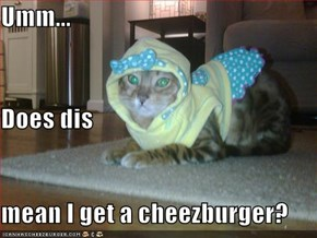 Umm... Does dis mean I get a cheezburger?