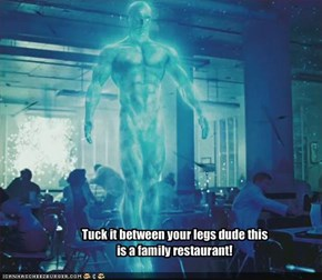 Tuck it between your legs dude this is a family restaurant!