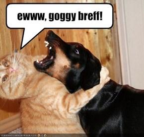 ewww, goggy breff!