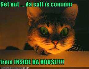 Get out ... da call is commin  from INSIDE DA HOUSE!!!!