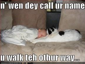 n' wen dey call ur name...  u walk teh othur way...