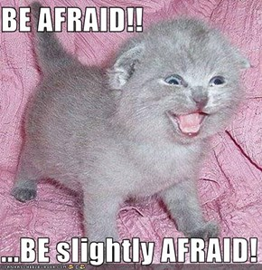 BE AFRAID!!  ...BE slightly AFRAID!