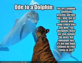 You are a dolphin, swimming graceful and fine.     But I want you on a platter with some french fries and wine. You delegately  mock  me from behind the glass. But remember this. It's the only thing keeping me from eating yo a$$!