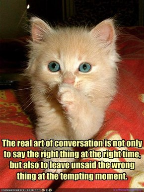 The real art of conversation is not only to say the right thing at the right time, but also to leave unsaid the wrong thing at the tempting moment.
