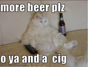 more beer plz  o ya and a  cig