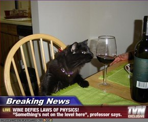 "Breaking News - WINE DEFIES LAWS OF PHYSICS! ""Something's not on the level here"", professor says."