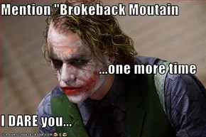 "Mention ""Brokeback Moutain                           ...one more time I DARE you..."