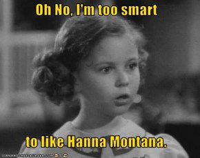 Oh No, I'm too smart  to like Hanna Montana.
