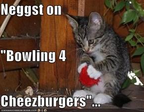 "Neggst on ""Bowling 4 Cheezburgers""..."