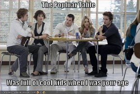 The Popluar Table  Was full of cool kids when I was your age