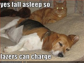 yes fall asleep so  lazers can charge