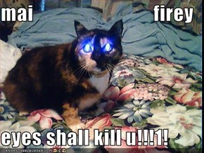 mai                              firey  eyes shall kill u!!!1!