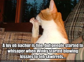 A luv ob nachur is fine, but peeple started to whisaper when Winky started blowing kissies to teh skwirrels...