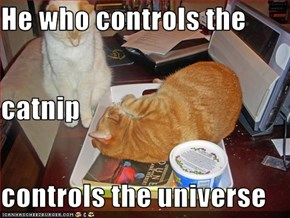 He who controls the  catnip controls the universe