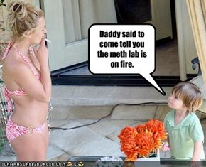 Daddy said to come tell you the meth lab is on fire.