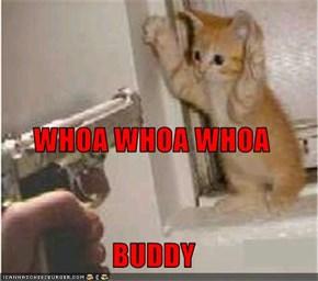 WHOA WHOA WHOA BUDDY