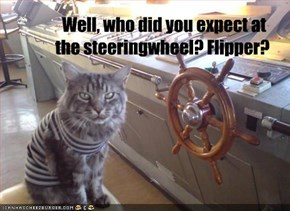 Well, who did you expect at   the steeringwheel? Flipper?