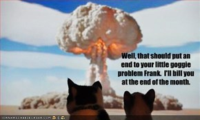 Well, that should put an end to your little goggie problem Frank.  I'll bill you at the end of the month.