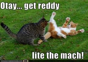 Otay... get reddy  lite the mach!