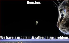 Houston,  We have a problem. A rather large problem.