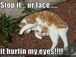 Stop it... ur face.....  it hurtin my eyes!!!!