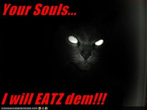 Your Souls...  I will EATZ dem!!!