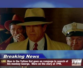 Breaking News - Man in the Yellow Hat goes on rampage in search of his monkey George.  More on the story at 7PM.