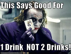 This Says Good For   1 Drink  NOT 2 Drinks!!!