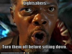 Lightsabers.  Turn them off before sitting down.