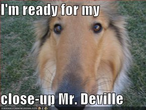 I'm ready for my   close-up Mr. Deville