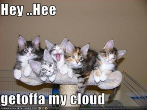 Hey ..Hee  getoffa my cloud