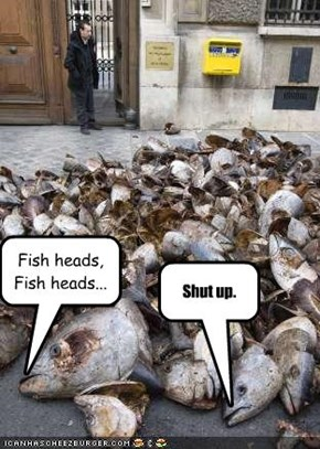Fish heads, Fish heads...