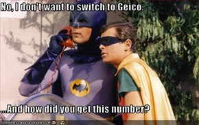 No, I don't want to switch to Geico.  ...And how did you get this number?