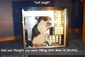 *evil laugh*  And you thought you were IMing with Mike in Wichita...