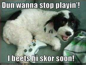 Dun wanna stop playin'!  I beets hi skor soon!