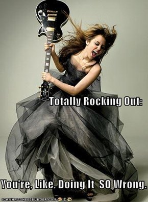 Totally Rocking Out: You're, Like, Doing It  SO Wrong.