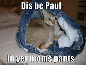Dis be Paul  In yer moms pants