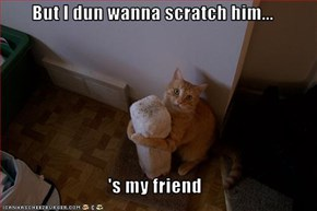 But I dun wanna scratch him...  's my friend