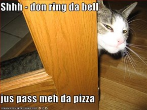 Shhh - don ring da bell  jus pass meh da pizza