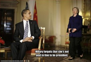 Hillary forgets that she's not next in line to be president.
