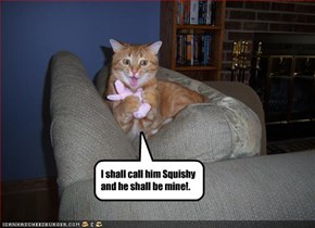 I shall call him Squishy and he shall be mine!.