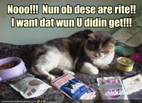 Nooo!!!  Nun ob dese are rite!!  I want dat wun U didin get!!!