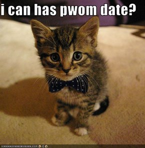 i can has pwom date?