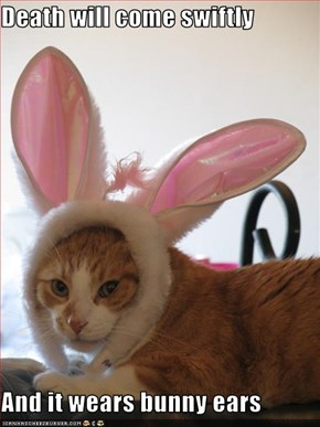 Death will come swiftly  And it wears bunny ears