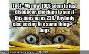 Test - My new  LOLS seem to just disappear, checking to see if this pops up as 226.  Anybody else seeing th e same thing?  ~ Bugs