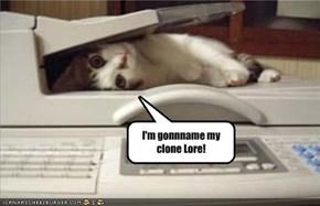 I'm gonnname my clone Lore!