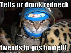 Tells ur drunk redneck  fwends to gos home!!!