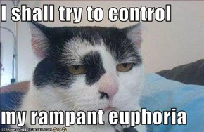 I shall try to control  my rampant euphoria